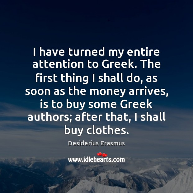 I have turned my entire attention to Greek. The first thing I Desiderius Erasmus Picture Quote