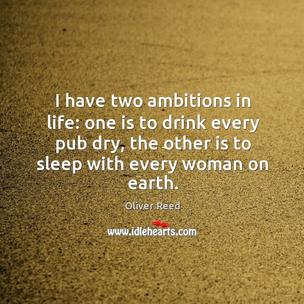 I have two ambitions in life: one is to drink every pub dry, the other is to sleep with every woman on earth. Image