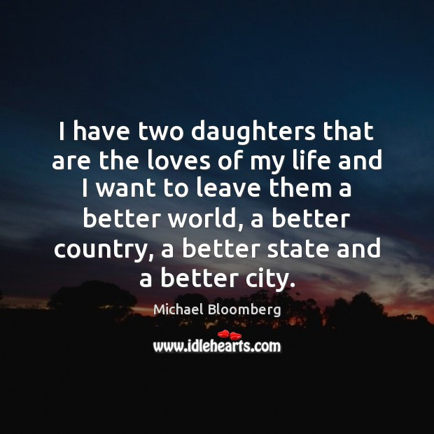 I have two daughters that are the loves of my life and Michael Bloomberg Picture Quote