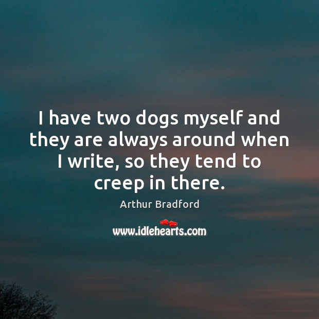 I have two dogs myself and they are always around when I Image