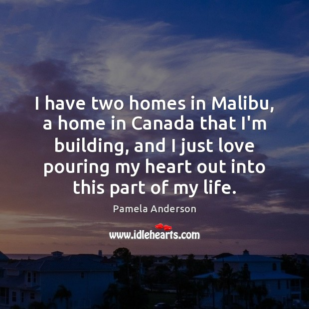 I have two homes in Malibu, a home in Canada that I'm Pamela Anderson Picture Quote