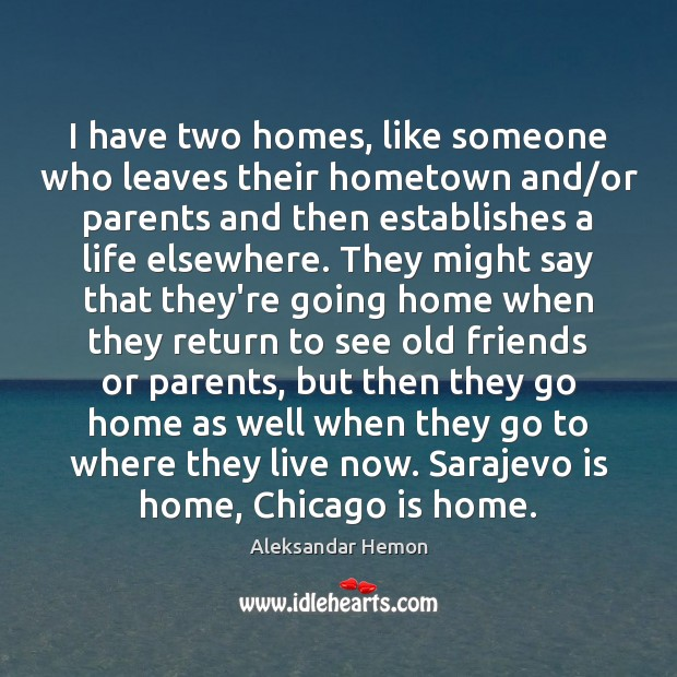 Image, I have two homes, like someone who leaves their hometown and/or