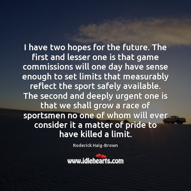 I have two hopes for the future. The first and lesser one Roderick Haig-Brown Picture Quote