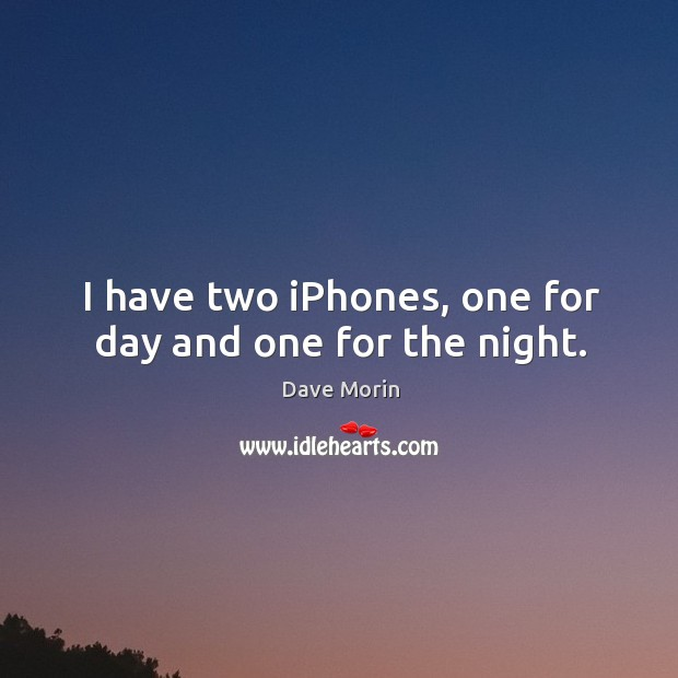 I have two iPhones, one for day and one for the night. Image