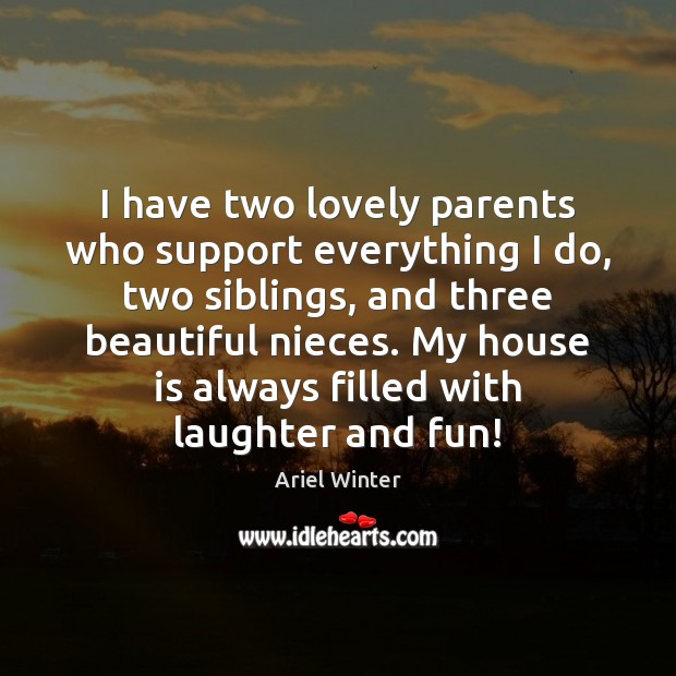 I have two lovely parents who support everything I do, two siblings, Ariel Winter Picture Quote