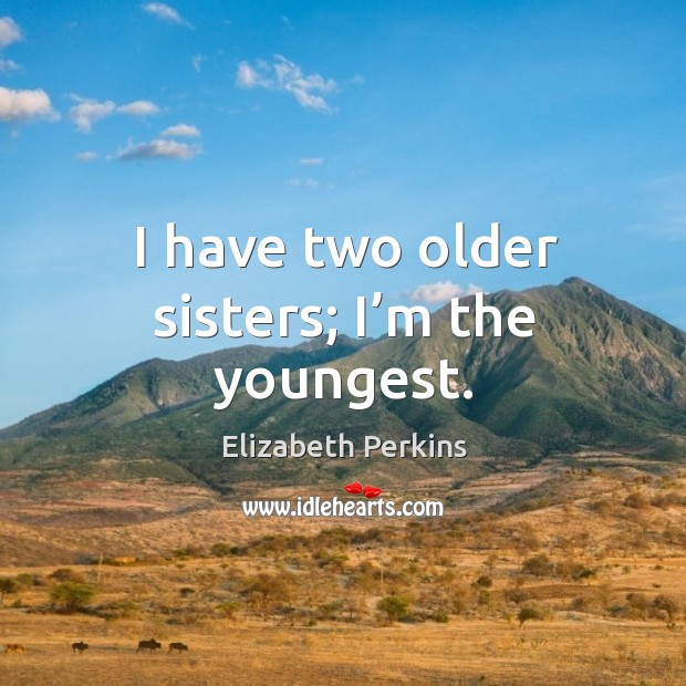 I have two older sisters; I'm the youngest. Image