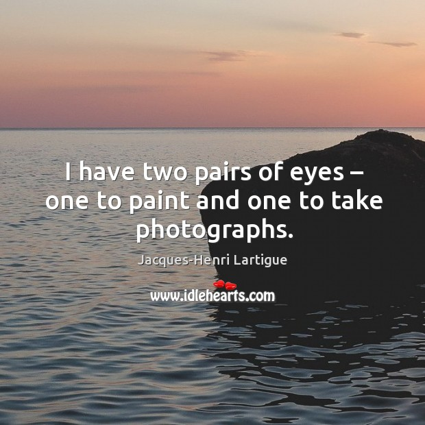 I have two pairs of eyes – one to paint and one to take photographs. Image