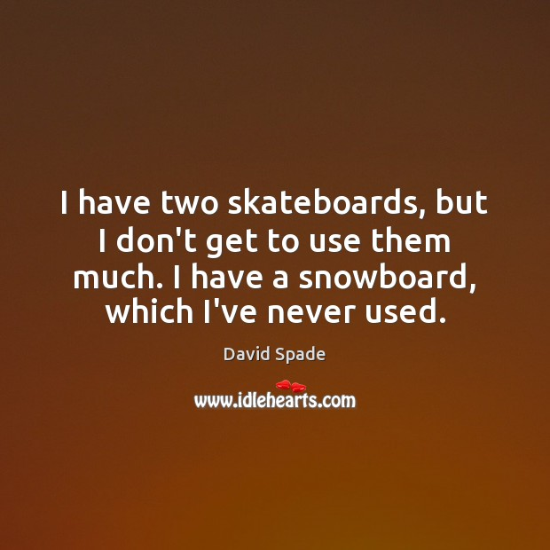 I have two skateboards, but I don't get to use them much. Image