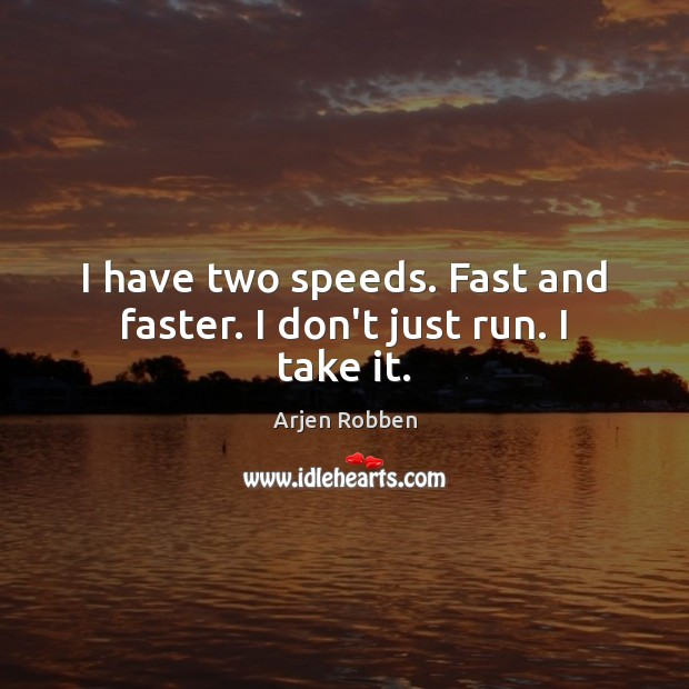 Image, I have two speeds. Fast and faster. I don't just run. I take it.