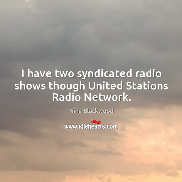 Image, I have two syndicated radio shows though united stations radio network.