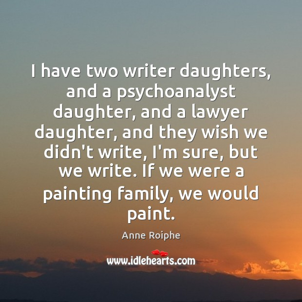 I have two writer daughters, and a psychoanalyst daughter, and a lawyer Image