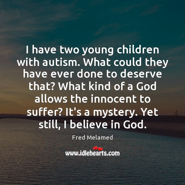 I have two young children with autism. What could they have ever Believe in God Quotes Image