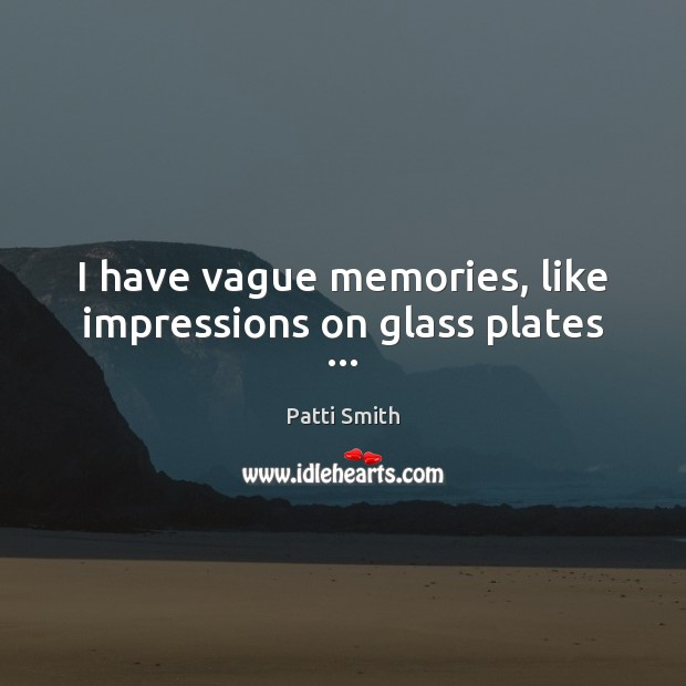 I have vague memories, like impressions on glass plates … Image