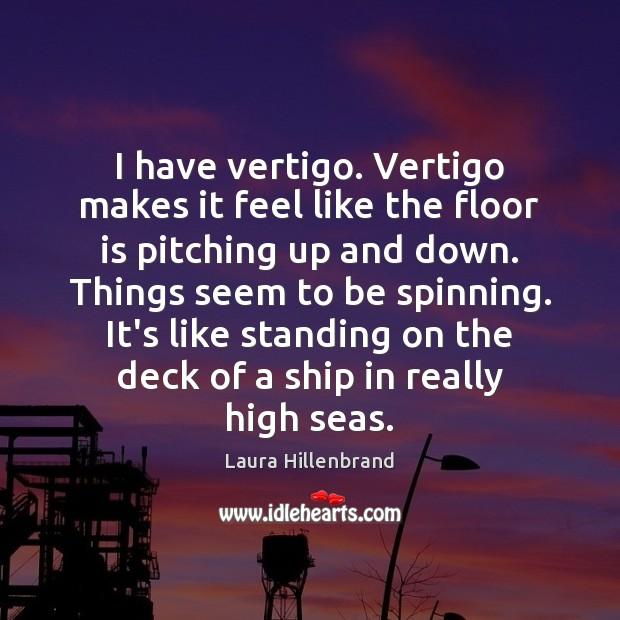 I have vertigo. Vertigo makes it feel like the floor is pitching Image