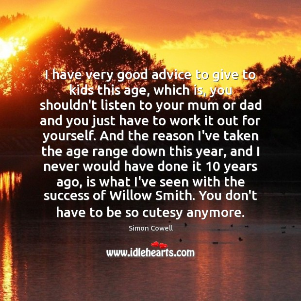 Simon Cowell Picture Quote image saying: I have very good advice to give to kids this age, which