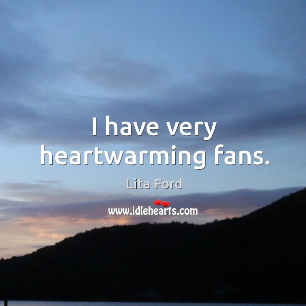 I have very heartwarming fans. Lita Ford Picture Quote