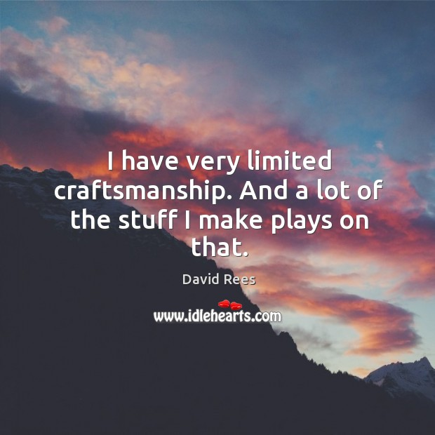 I have very limited craftsmanship. And a lot of the stuff I make plays on that. David Rees Picture Quote