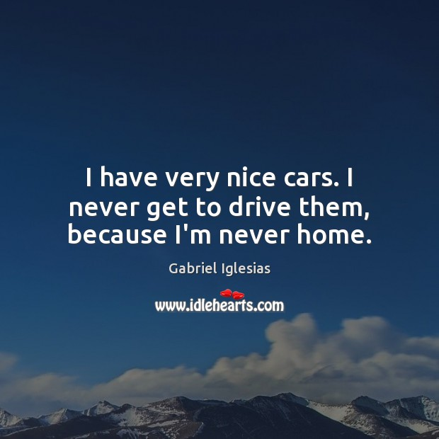 I have very nice cars. I never get to drive them, because I'm never home. Image