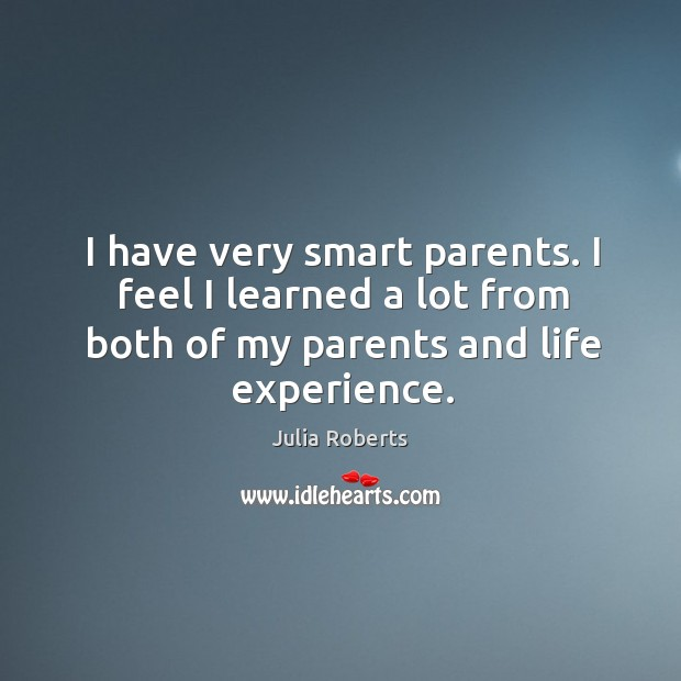 Image, I have very smart parents. I feel I learned a lot from
