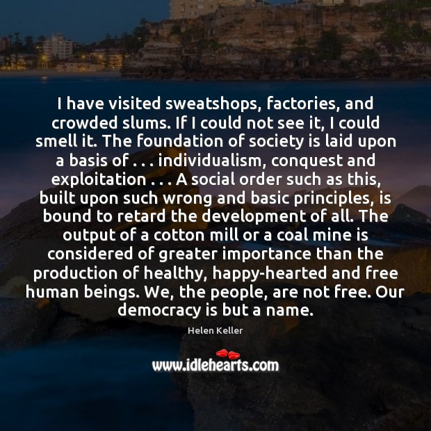 I have visited sweatshops, factories, and crowded slums. If I could not Helen Keller Picture Quote