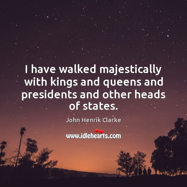 Image, I have walked majestically with kings and queens and presidents and other heads of states.