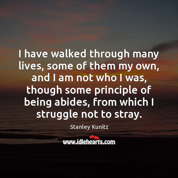 Stanley Kunitz Picture Quote image saying: I have walked through many lives, some of them my own, and