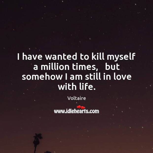 Image, I have wanted to kill myself a million times,   but somehow I am still in love with life.