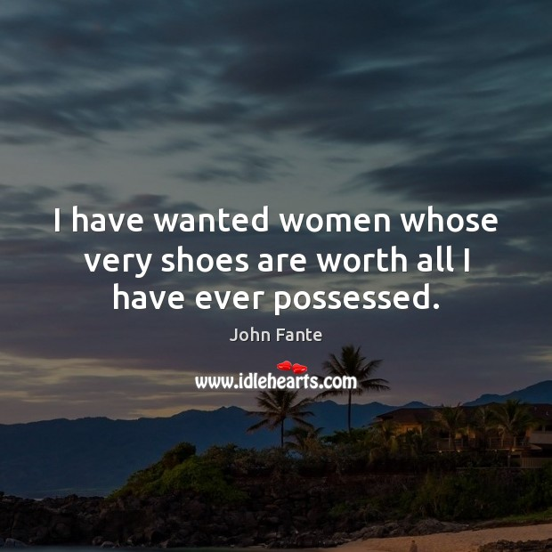 I have wanted women whose very shoes are worth all I have ever possessed. Image