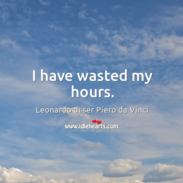 I have wasted my hours. Leonardo di ser Piero da Vinci Picture Quote