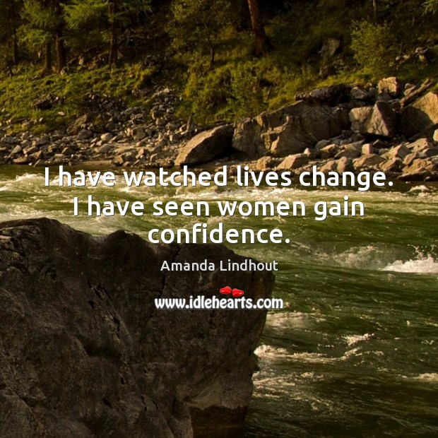 Image, I have watched lives change. I have seen women gain confidence.