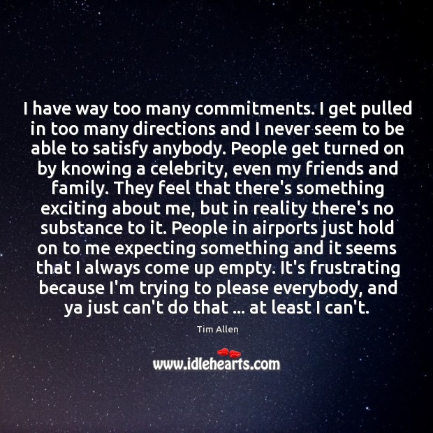 I have way too many commitments. I get pulled in too many Image