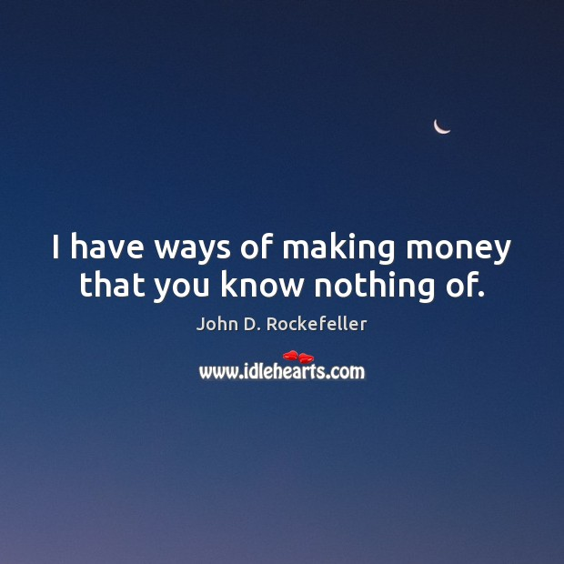 Image, I have ways of making money that you know nothing of.