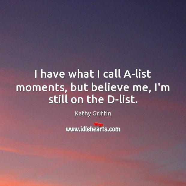 I have what I call A-list moments, but believe me, I'm still on the D-list. Image