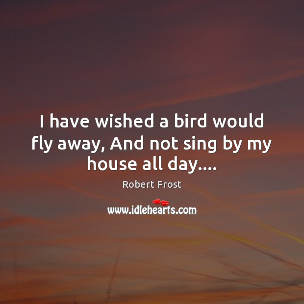 I have wished a bird would fly away, And not sing by my house all day…. Robert Frost Picture Quote