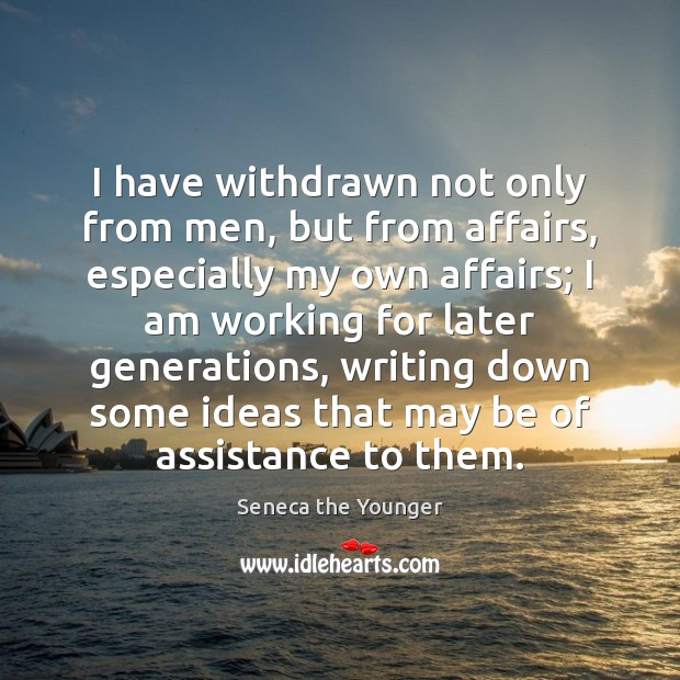 I have withdrawn not only from men, but from affairs, especially my Seneca the Younger Picture Quote