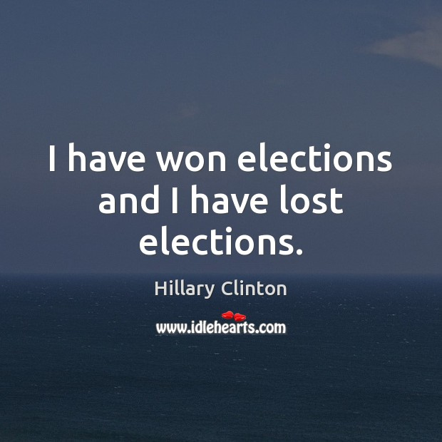 I have won elections and I have lost elections. Image