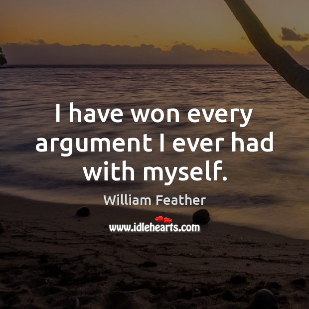 I have won every argument I ever had with myself. William Feather Picture Quote