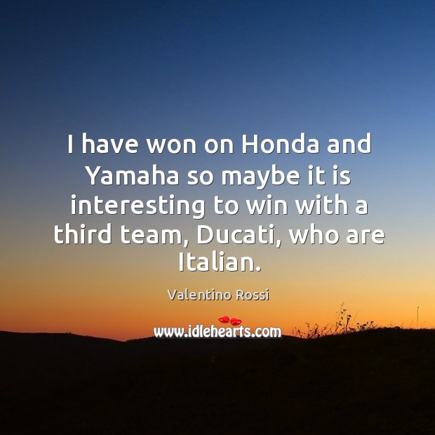 Image, I have won on honda and yamaha so maybe it is interesting to win with a third team, ducati, who are italian.