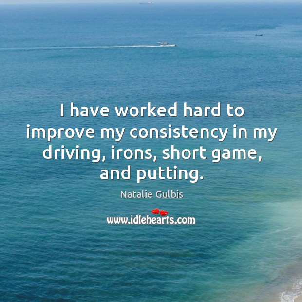 I have worked hard to improve my consistency in my driving, irons, short game, and putting. Image