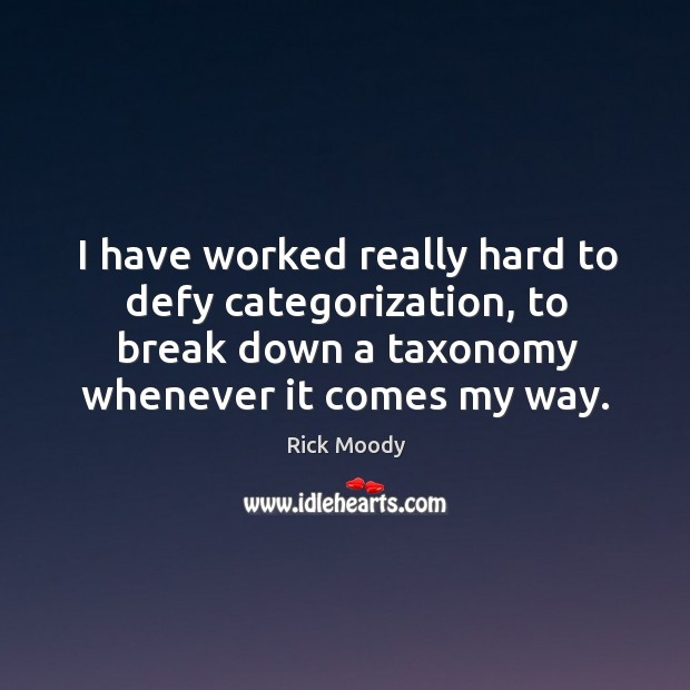 I have worked really hard to defy categorization, to break down a taxonomy whenever it comes my way. Rick Moody Picture Quote