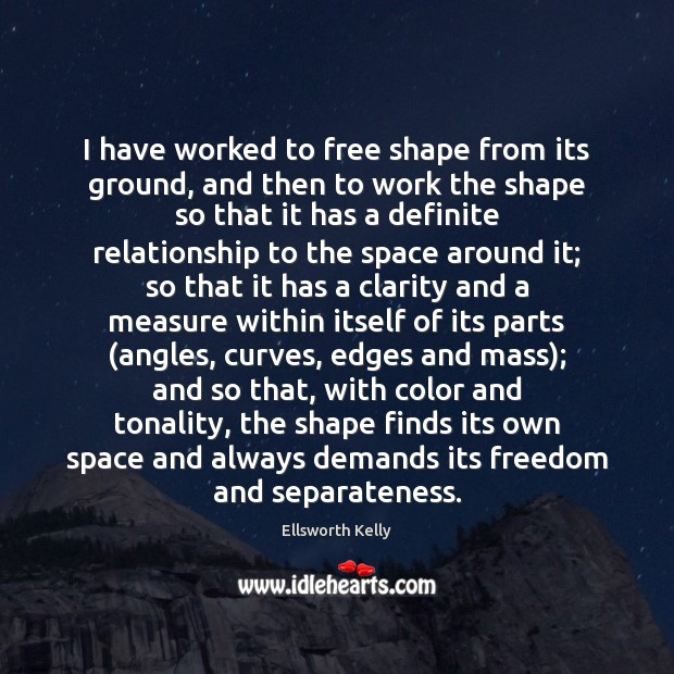 I have worked to free shape from its ground, and then to Image