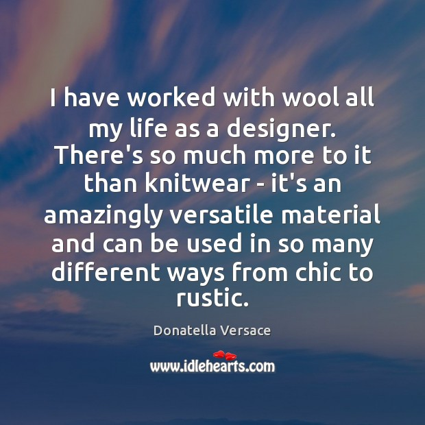 Image, I have worked with wool all my life as a designer. There's