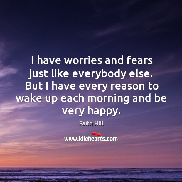 I have worries and fears just like everybody else. But I have Image