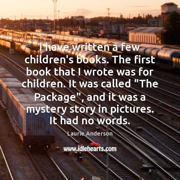 I have written a few children's books. The first book that I Laurie Anderson Picture Quote