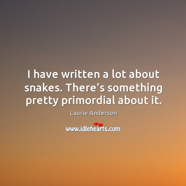 I have written a lot about snakes. There's something pretty primordial about it. Image