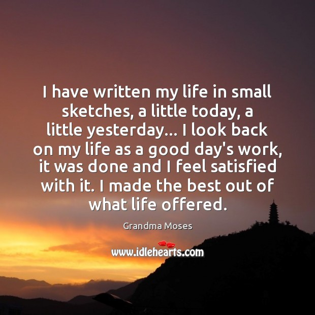 I have written my life in small sketches, a little today, a Grandma Moses Picture Quote