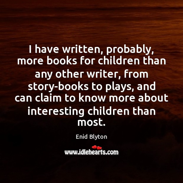 Image, I have written, probably, more books for children than any other writer,