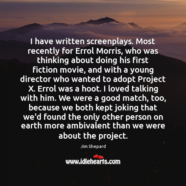 I have written screenplays. Most recently for Errol Morris, who was thinking Image