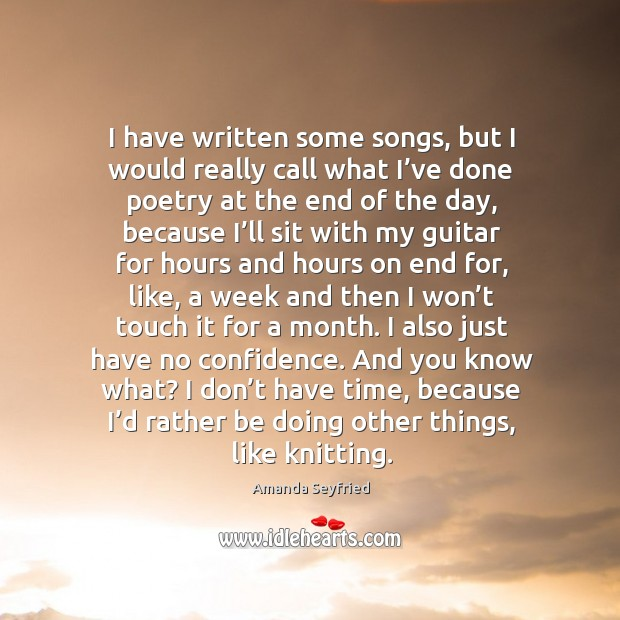 I have written some songs, but I would really call what I've done poetry at the end of the day Image