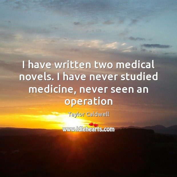 I have written two medical novels. I have never studied medicine, never seen an operation Taylor Caldwell Picture Quote